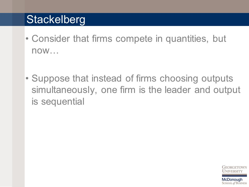 Stackelberg Consider that firms compete in quantities, but now… Suppose that instead of firms choosing outputs simultaneously, one firm is the leader and output is sequential