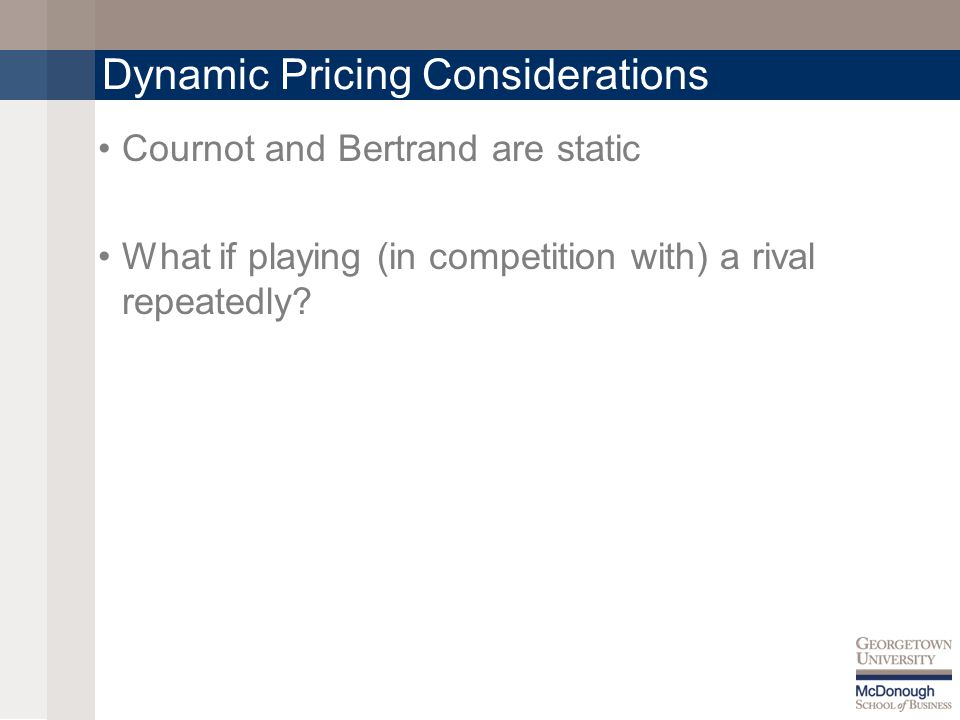 Dynamic Pricing Considerations Cournot and Bertrand are static What if playing (in competition with) a rival repeatedly?