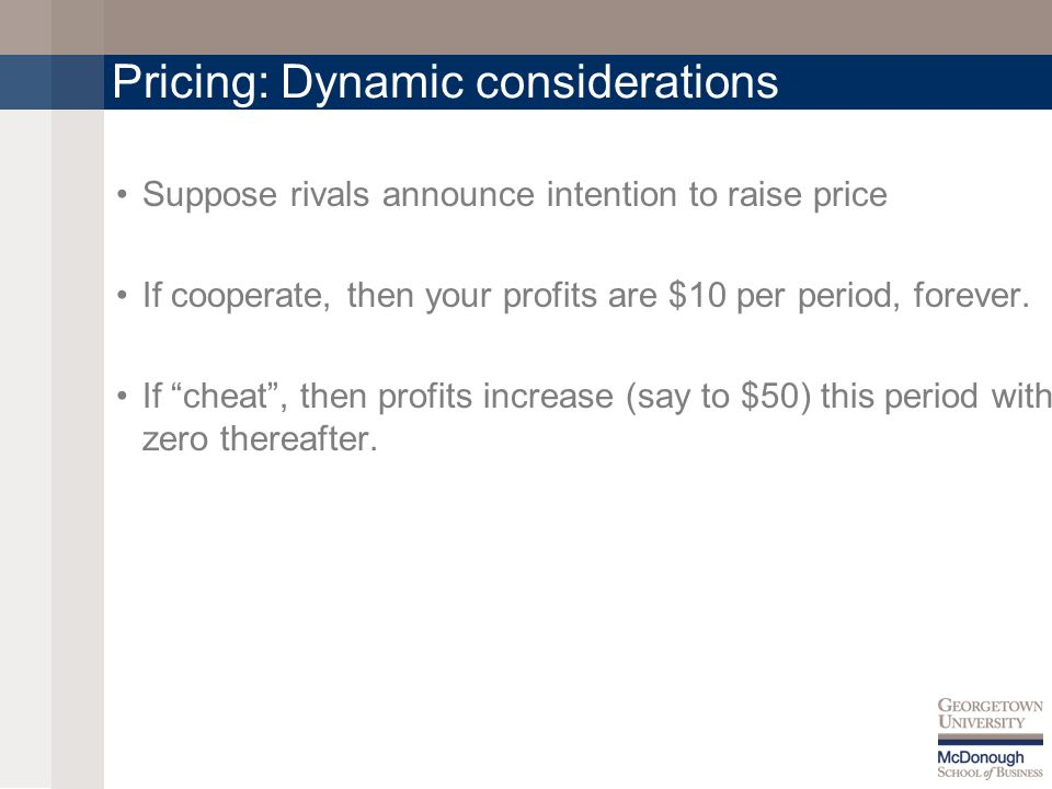 Pricing: Dynamic considerations Suppose rivals announce intention to raise price If cooperate, then your profits are $10 per period, forever.