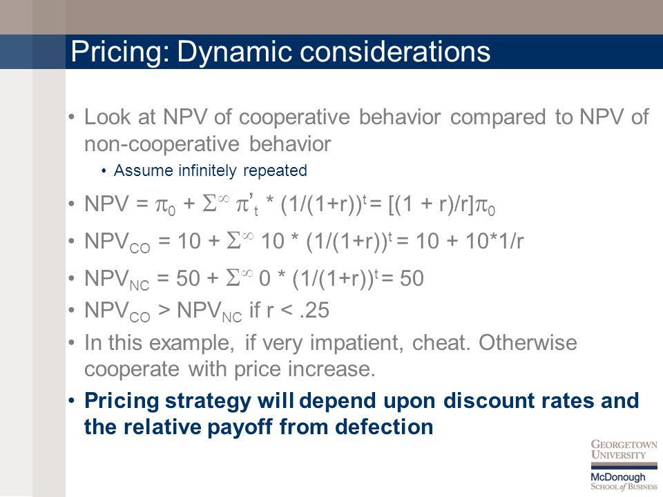 Pricing: Dynamic considerations Look at NPV of cooperative behavior compared to NPV of non-cooperative behavior Assume infinitely repeated NPV =  0 +    ' t * (1/(1+r)) t = [(1 + r)/r]  0 NPV CO = 10 +   10 * (1/(1+r)) t = 10 + 10*1/r NPV NC = 50 +   0 * (1/(1+r)) t = 50 NPV CO > NPV NC if r <.25 In this example, if very impatient, cheat.