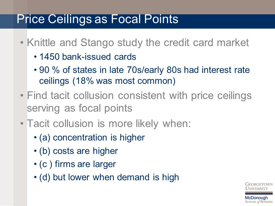 Price Ceilings as Focal Points Knittle and Stango study the credit card market 1450 bank-issued cards 90 % of states in late 70s/early 80s had interest rate ceilings (18% was most common) Find tacit collusion consistent with price ceilings serving as focal points Tacit collusion is more likely when: (a) concentration is higher (b) costs are higher (c ) firms are larger (d) but lower when demand is high