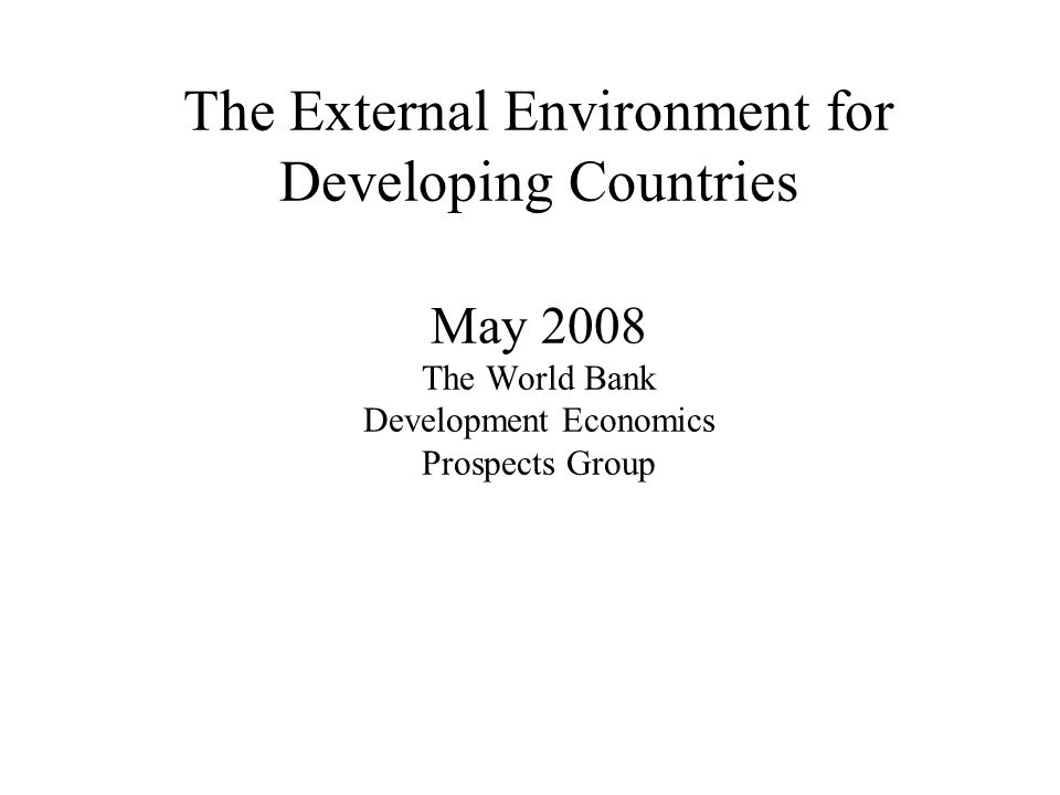 The External Environment for Developing Countries May 2008 The World Bank Development Economics Prospects Group