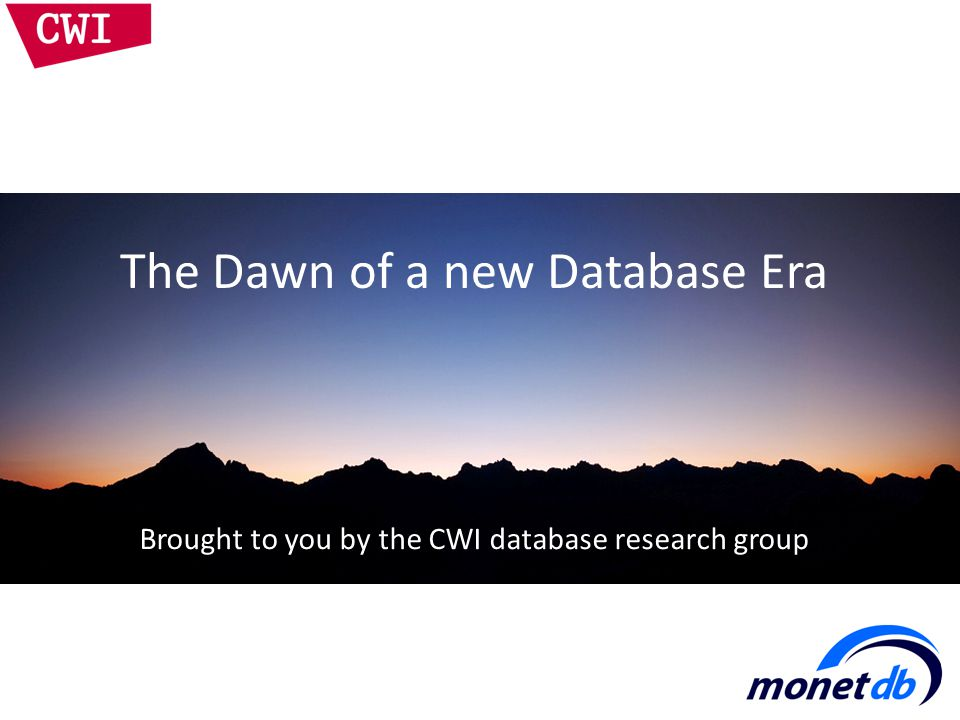 The Dawn of a new Database Era Brought to you by the CWI database research group