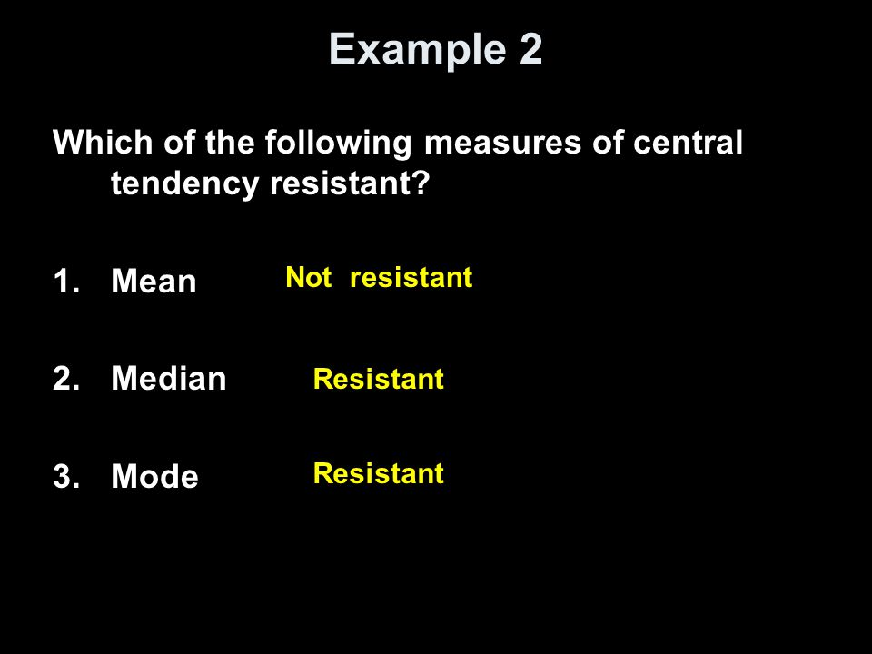 Example 2 Which of the following measures of central tendency resistant? 1.Mean 2.Median 3.Mode Not resistant Resistant