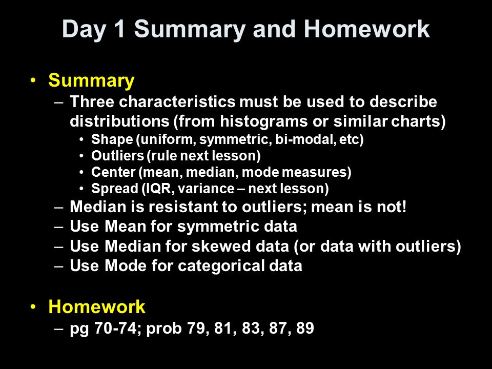 Day 1 Summary and Homework Summary –Three characteristics must be used to describe distributions (from histograms or similar charts) Shape (uniform, s