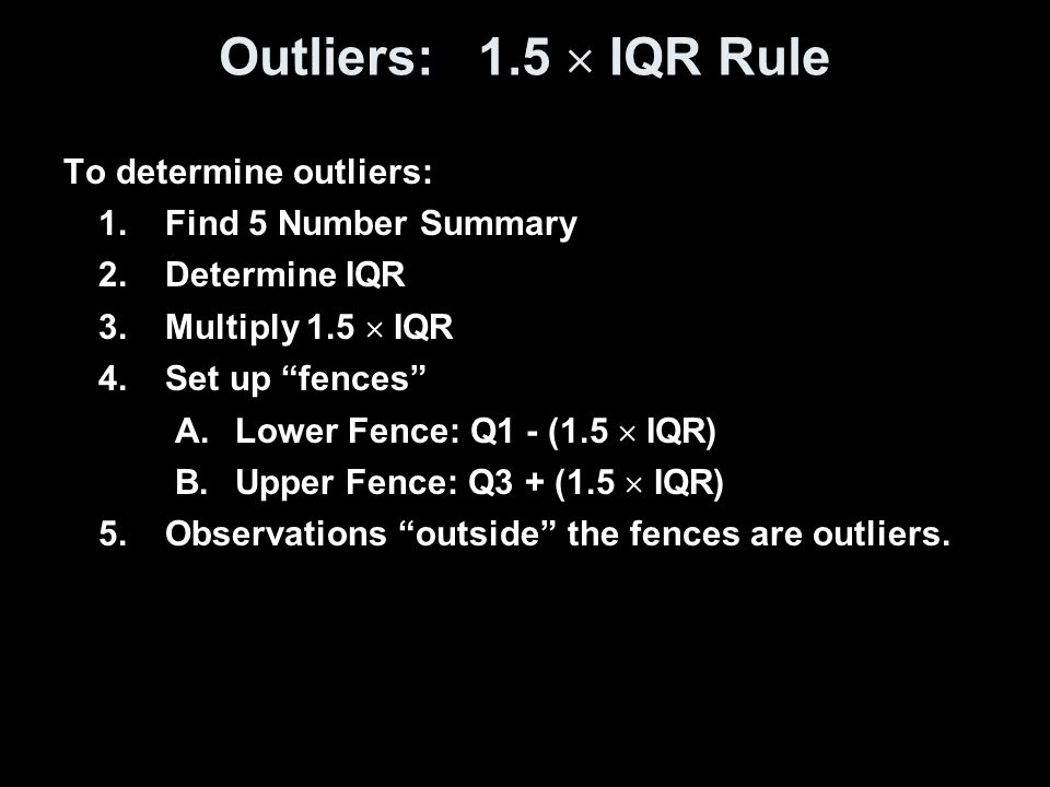 """Outliers: 1.5  IQR Rule To determine outliers: 1.Find 5 Number Summary 2.Determine IQR 3.Multiply 1.5  IQR 4.Set up """"fences"""" A.Lower Fence: Q1 - (1."""