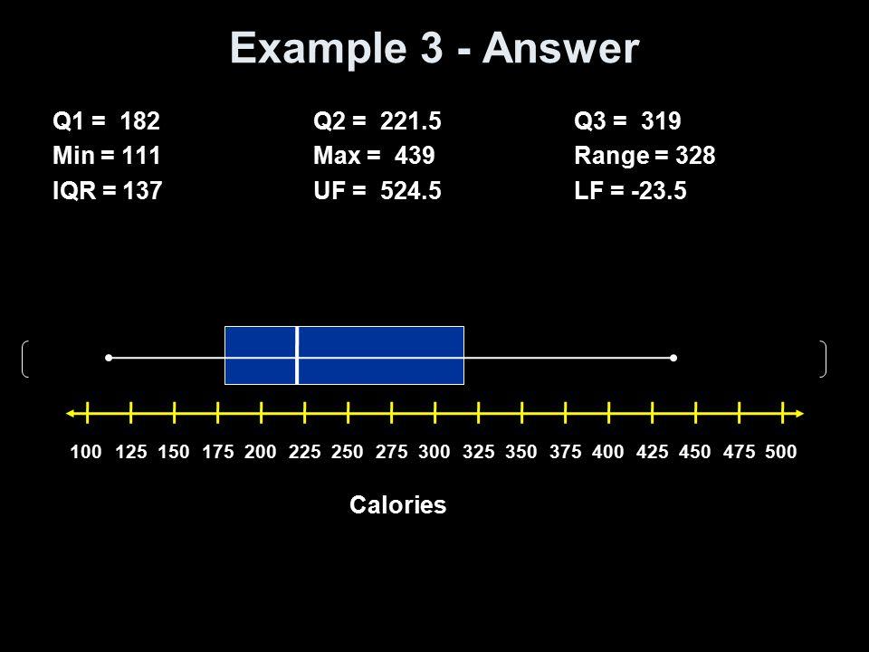 Example 3 - Answer Q1 = 182Q2 = 221.5Q3 = 319 Min = 111Max = 439Range = 328 IQR = 137UF = 524.5LF = -23.5 Calories 10012515017520022525027530032535037
