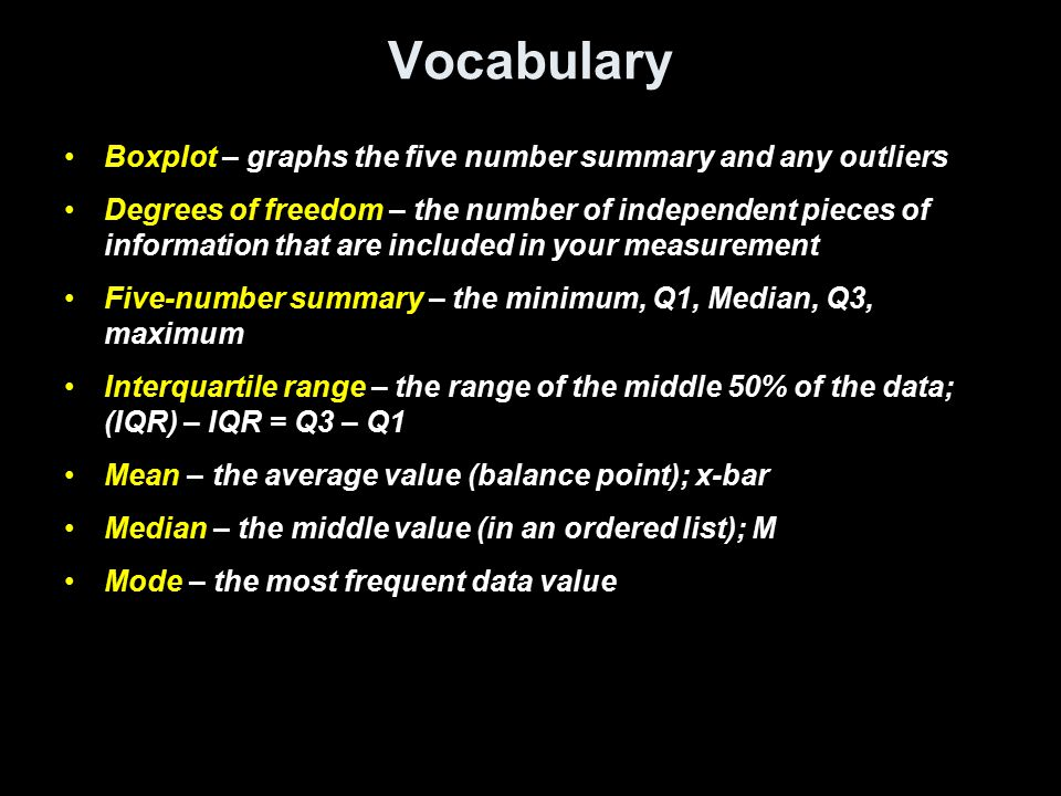 Vocabulary cont Outlier – a data value that lies outside the interval [Q1 – 1.5  IQR, Q3 + 1.5  IQR] P th percentile – p percent of the observations (in an ordered list) fall below at or below this number Quartile – multiples of 25 th percentile (Q1 – 25 th ; Q2 –50 th or median; Q3 – 75 th ) Range – difference between the largest and smallest observations Resistant measure – a measure (statistic or parameter) that is not sensitive to the influence of extreme observations Standard Deviation– the square root of the variance Variance – the average of the squares of the deviations from the mean
