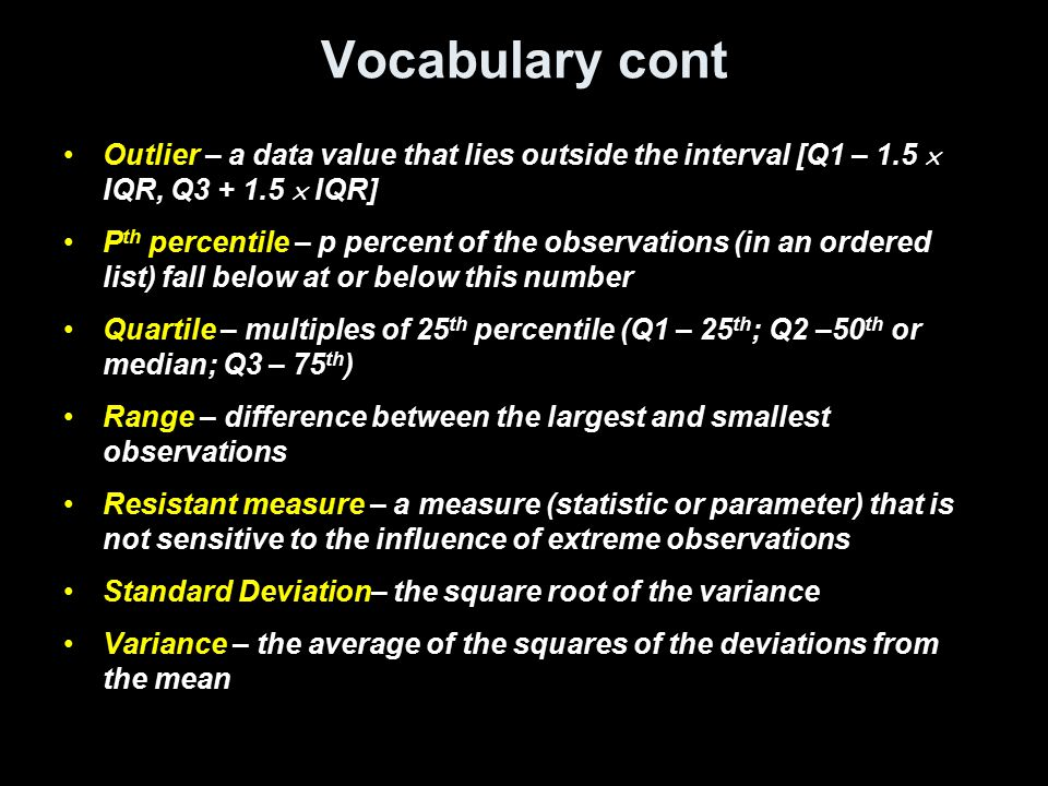 Day 1 Summary and Homework Summary –Three characteristics must be used to describe distributions (from histograms or similar charts) Shape (uniform, symmetric, bi-modal, etc) Outliers (rule next lesson) Center (mean, median, mode measures) Spread (IQR, variance – next lesson) –Median is resistant to outliers; mean is not.