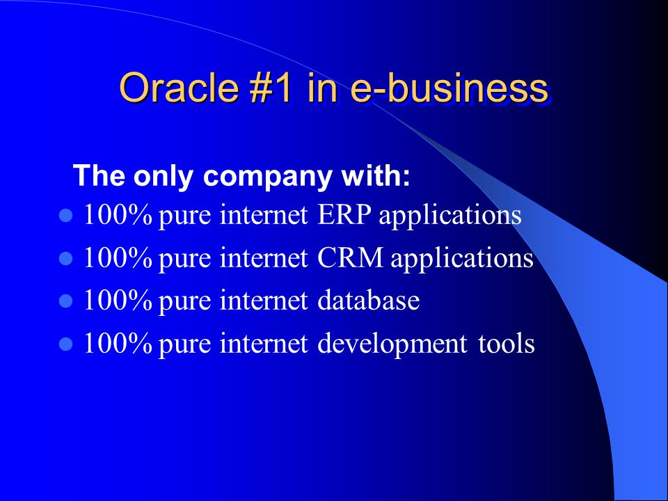Oracle #1 in e-business 100% pure internet ERP applications 100% pure internet CRM applications 100% pure internet database 100% pure internet development tools The only company with: