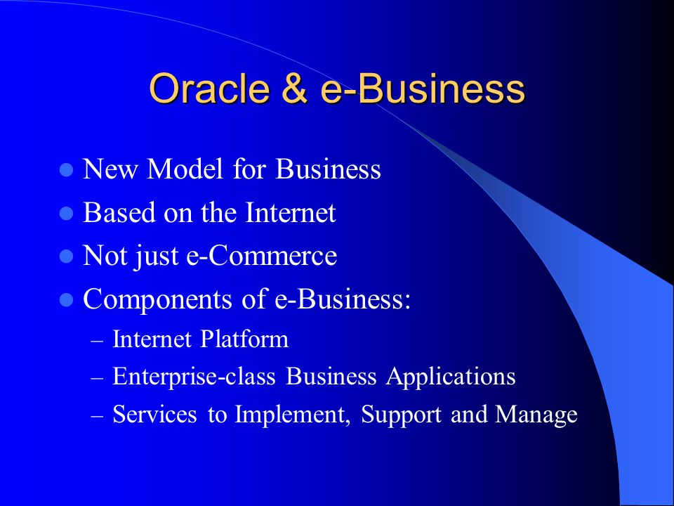 Oracle & e-Business New Model for Business Based on the Internet Not just e-Commerce Components of e-Business: – Internet Platform – Enterprise-class Business Applications – Services to Implement, Support and Manage