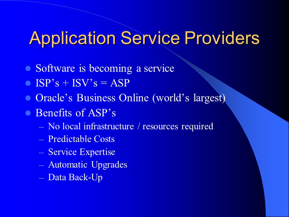 Application Service Providers Software is becoming a service ISP's + ISV's = ASP Oracle's Business Online (world's largest) Benefits of ASP's – No local infrastructure / resources required – Predictable Costs – Service Expertise – Automatic Upgrades – Data Back-Up