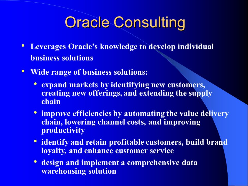Oracle Consulting Leverages Oracle's knowledge to develop individual business solutions Wide range of business solutions: expand markets by identifying new customers, creating new offerings, and extending the supply chain improve efficiencies by automating the value delivery chain, lowering channel costs, and improving productivity identify and retain profitable customers, build brand loyalty, and enhance customer service design and implement a comprehensive data warehousing solution