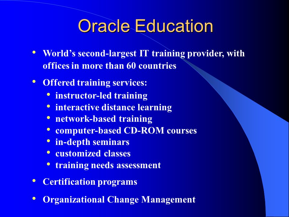 Oracle Education World's second-largest IT training provider, with offices in more than 60 countries Offered training services: instructor-led training interactive distance learning network-based training computer-based CD-ROM courses in-depth seminars customized classes training needs assessment Certification programs Organizational Change Management