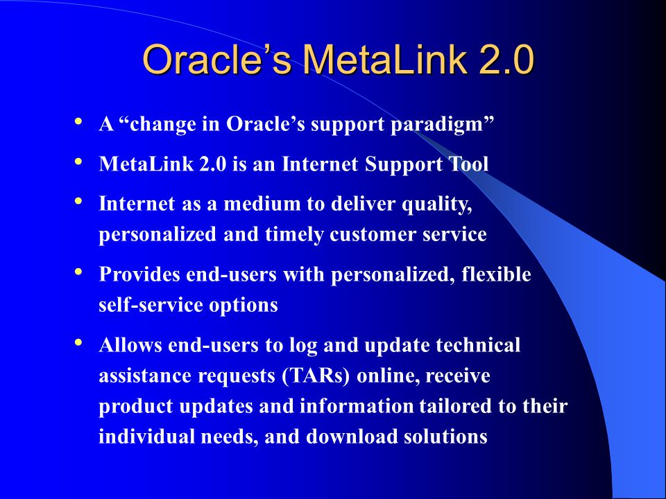 Oracle's MetaLink 2.0 A change in Oracle's support paradigm MetaLink 2.0 is an Internet Support Tool Internet as a medium to deliver quality, personalized and timely customer service Provides end-users with personalized, flexible self-service options Allows end-users to log and update technical assistance requests (TARs) online, receive product updates and information tailored to their individual needs, and download solutions