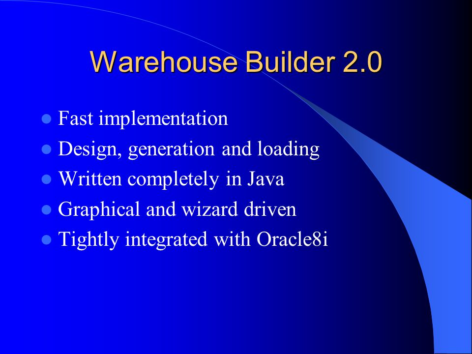 Warehouse Builder 2.0 Fast implementation Design, generation and loading Written completely in Java Graphical and wizard driven Tightly integrated with Oracle8i