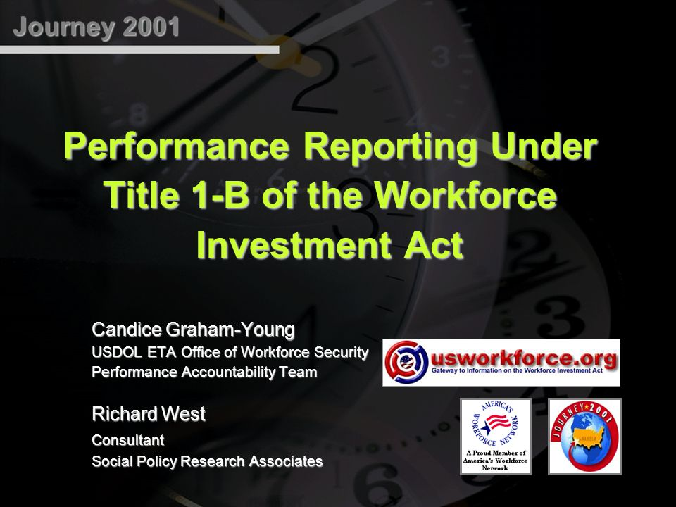 Journey 2001 Performance Reporting Under Title 1-B of the Workforce Investment Act Candice Graham-Young USDOL ETA Office of Workforce Security Performance Accountability Team Richard West Consultant Social Policy Research Associates