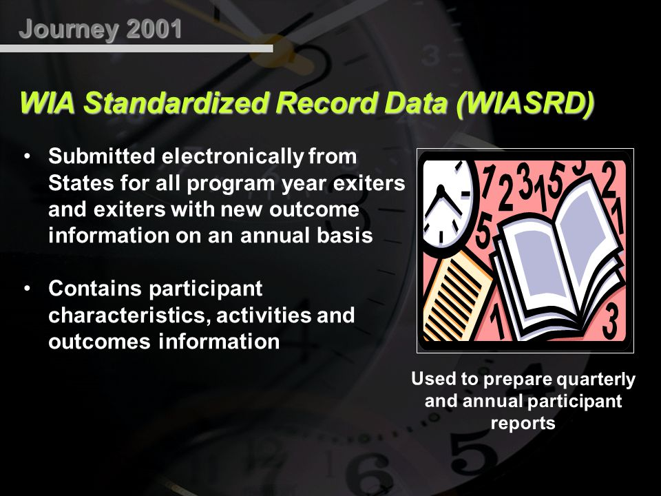 Journey 2001 WIA Standardized Record Data (WIASRD) Submitted electronically from States for all program year exiters and exiters with new outcome information on an annual basis Contains participant characteristics, activities and outcomes information Used to prepare quarterly and annual participant reports