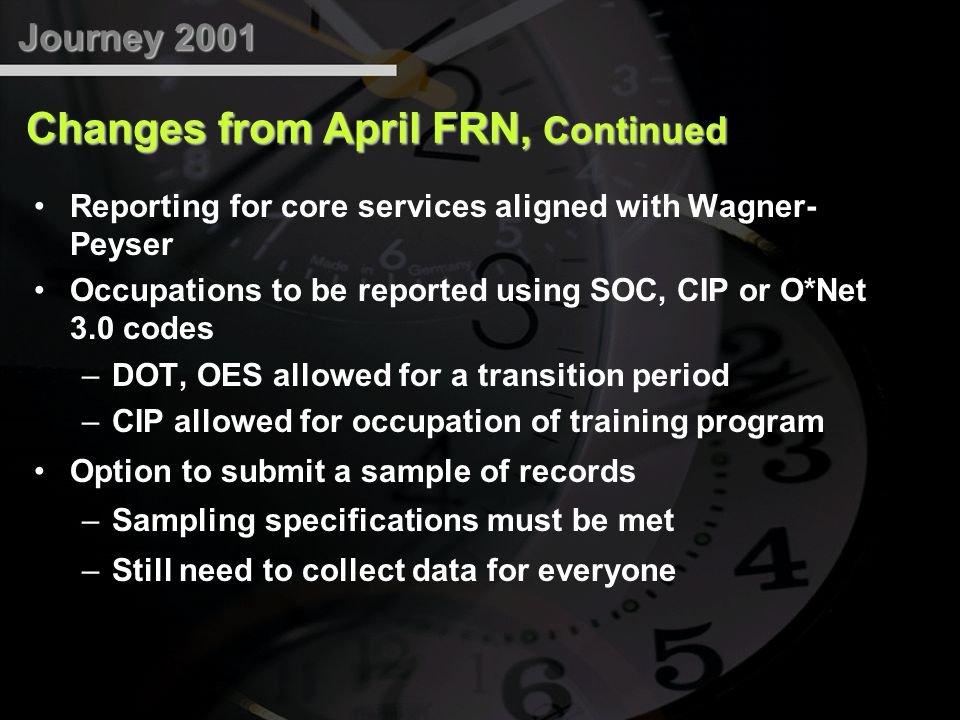 Reporting for core services aligned with Wagner- Peyser Occupations to be reported using SOC, CIP or O*Net 3.0 codes –DOT, OES allowed for a transition period –CIP allowed for occupation of training program Option to submit a sample of records –Sampling specifications must be met –Still need to collect data for everyone Journey 2001 Changes from April FRN, Continued