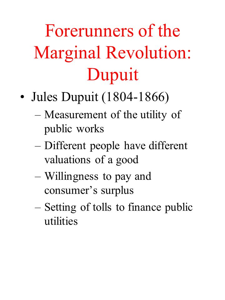 Forerunners of the Marginal Revolution: Dupuit Jules Dupuit (1804-1866) –Measurement of the utility of public works –Different people have different v