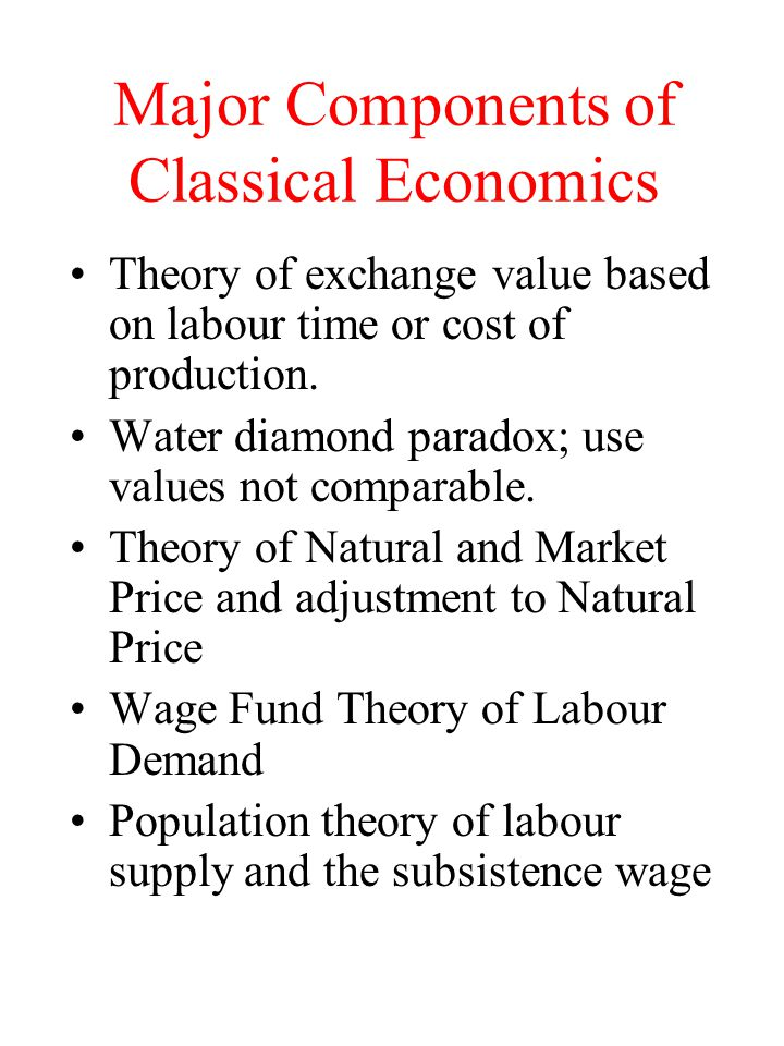 Major Components of Classical Economics Theory of exchange value based on labour time or cost of production. Water diamond paradox; use values not com