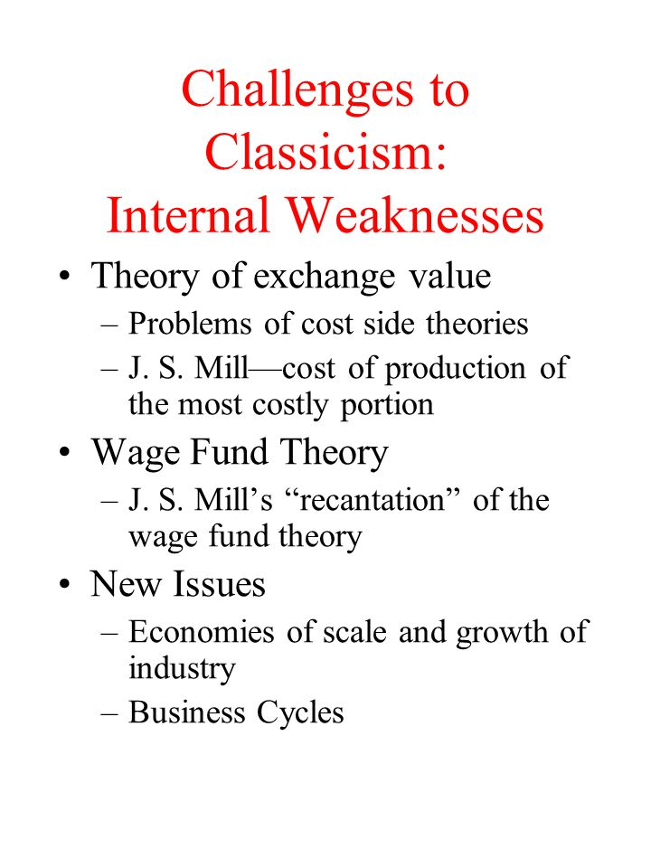 Challenges to Classicism: Internal Weaknesses Theory of exchange value –Problems of cost side theories –J. S. Mill—cost of production of the most cost
