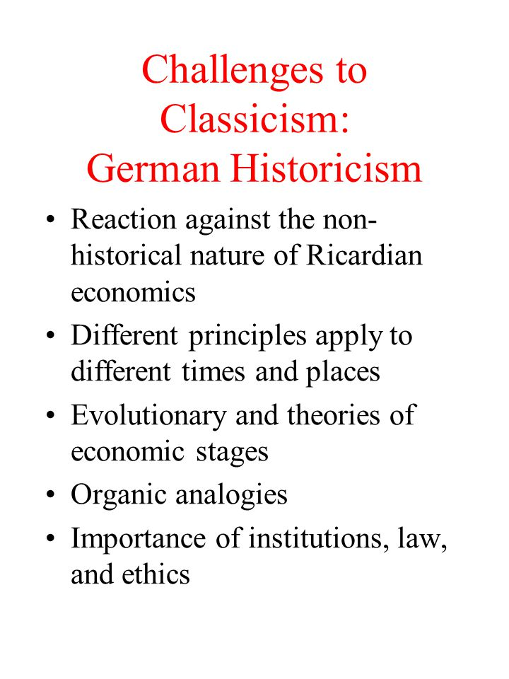 Challenges to Classicism: German Historicism Reaction against the non- historical nature of Ricardian economics Different principles apply to differen