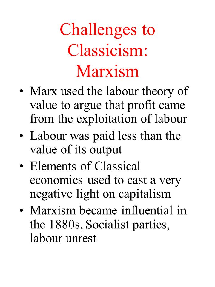 Challenges to Classicism: Romanticism The romantic critics of economics included Carlye and Ruskin Saw economics as concerned only with material ends and not with anything higher or more spiritual--a narrow economic man Concerned only with market valuations Carlye and Mill and the dismal science