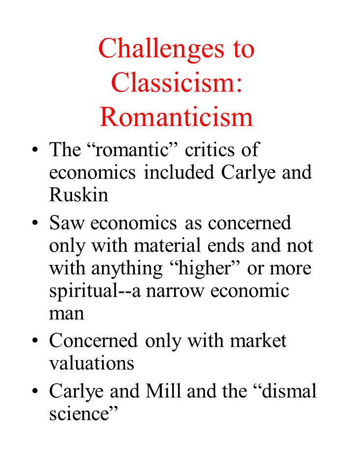 """Challenges to Classicism: Romanticism The """"romantic"""" critics of economics included Carlye and Ruskin Saw economics as concerned only with material end"""