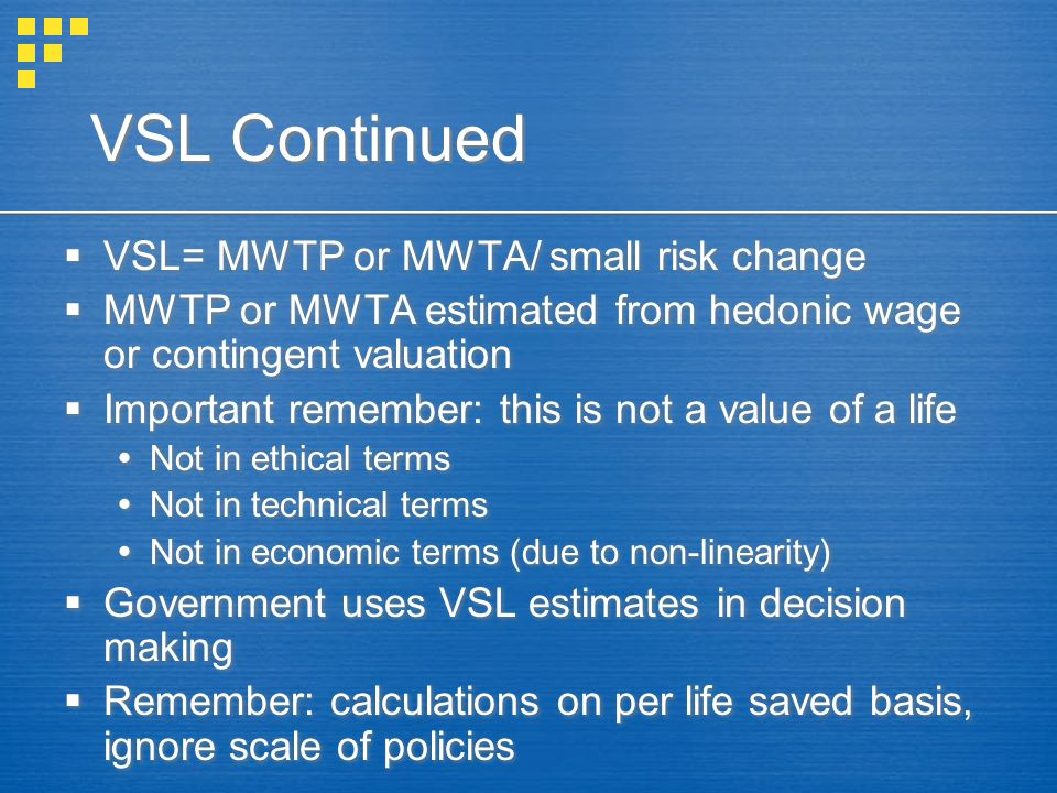 VSL Continued  VSL= MWTP or MWTA/ small risk change  MWTP or MWTA estimated from hedonic wage or contingent valuation  Important remember: this is not a value of a life  Not in ethical terms  Not in technical terms  Not in economic terms (due to non-linearity)  Government uses VSL estimates in decision making  Remember: calculations on per life saved basis, ignore scale of policies  VSL= MWTP or MWTA/ small risk change  MWTP or MWTA estimated from hedonic wage or contingent valuation  Important remember: this is not a value of a life  Not in ethical terms  Not in technical terms  Not in economic terms (due to non-linearity)  Government uses VSL estimates in decision making  Remember: calculations on per life saved basis, ignore scale of policies