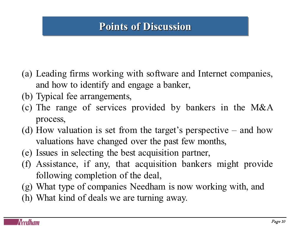 Page 10 Points of Discussion (a)Leading firms working with software and Internet companies, and how to identify and engage a banker, (b)Typical fee arrangements, (c)The range of services provided by bankers in the M&A process, (d)How valuation is set from the target's perspective – and how valuations have changed over the past few months, (e)Issues in selecting the best acquisition partner, (f)Assistance, if any, that acquisition bankers might provide following completion of the deal, (g)What type of companies Needham is now working with, and (h)What kind of deals we are turning away.