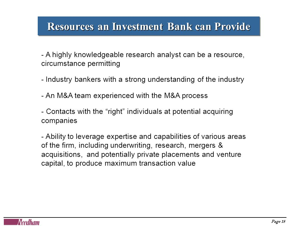 Page 18 Resources an Investment Bank can Provide - A highly knowledgeable research analyst can be a resource, circumstance permitting - Industry bankers with a strong understanding of the industry - An M&A team experienced with the M&A process - Contacts with the right individuals at potential acquiring companies - Ability to leverage expertise and capabilities of various areas of the firm, including underwriting, research, mergers & acquisitions, and potentially private placements and venture capital, to produce maximum transaction value
