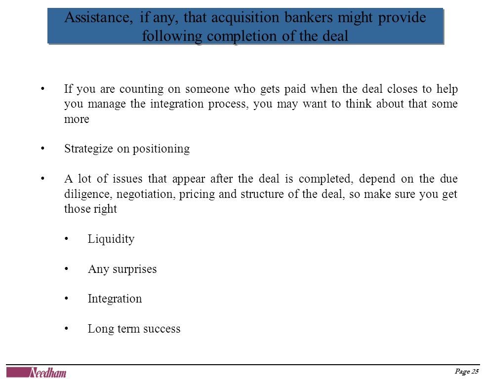 Page 25 Assistance, if any, that acquisition bankers might provide following completion of the deal If you are counting on someone who gets paid when the deal closes to help you manage the integration process, you may want to think about that some more Strategize on positioning A lot of issues that appear after the deal is completed, depend on the due diligence, negotiation, pricing and structure of the deal, so make sure you get those right Liquidity Any surprises Integration Long term success