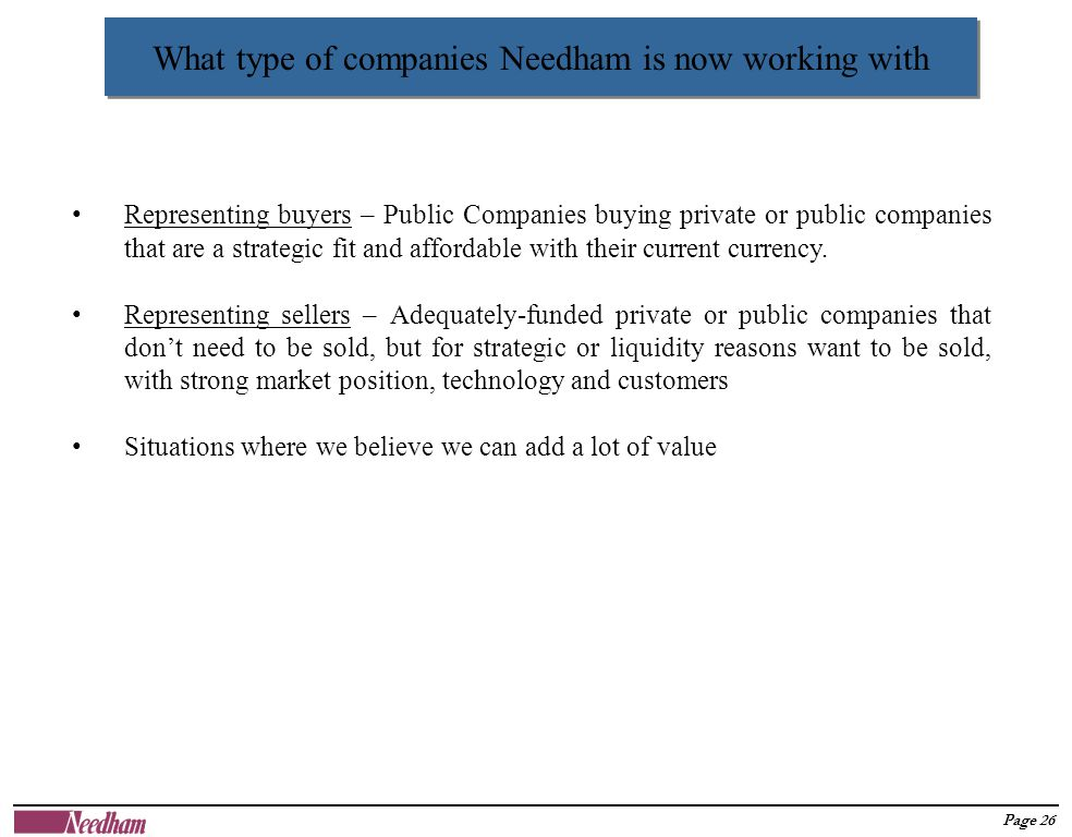 Page 26 What type of companies Needham is now working with Representing buyers – Public Companies buying private or public companies that are a strategic fit and affordable with their current currency.