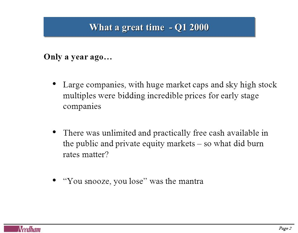 Page 2 What a great time - Q1 2000 Large companies, with huge market caps and sky high stock multiples were bidding incredible prices for early stage companies There was unlimited and practically free cash available in the public and private equity markets – so what did burn rates matter.