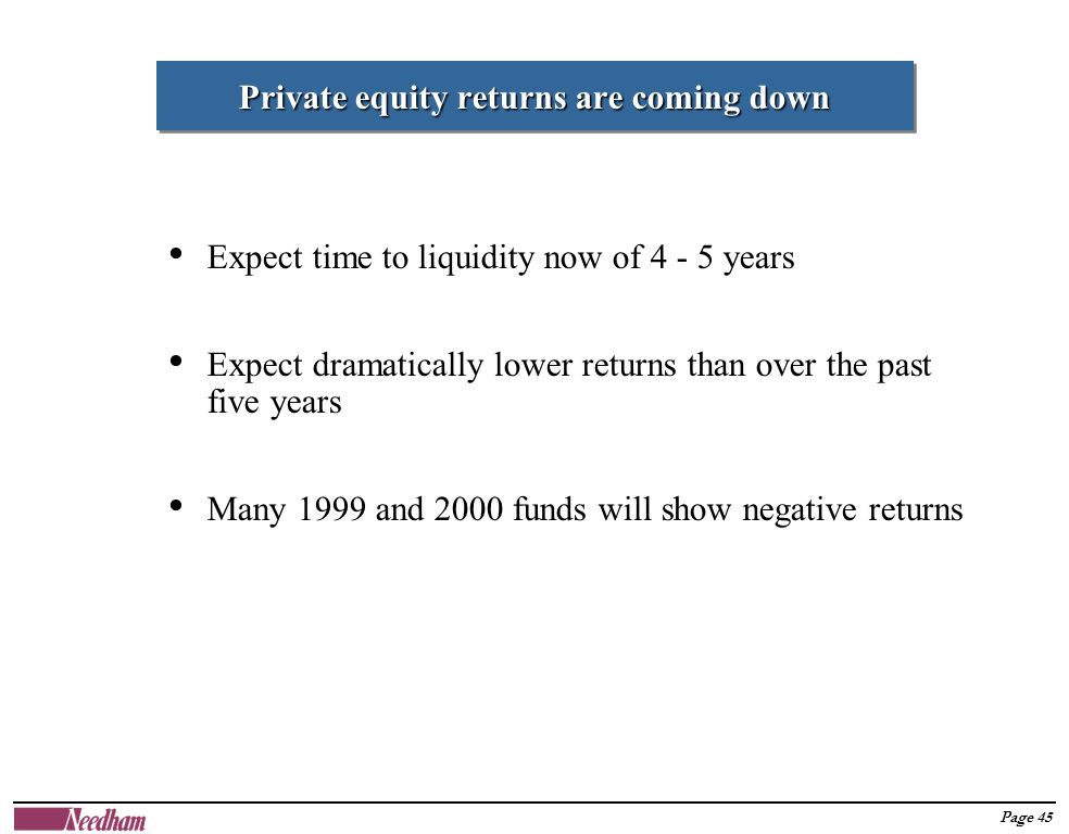 Page 45 Private equity returns are coming down Expect time to liquidity now of 4 - 5 years Expect dramatically lower returns than over the past five years Many 1999 and 2000 funds will show negative returns