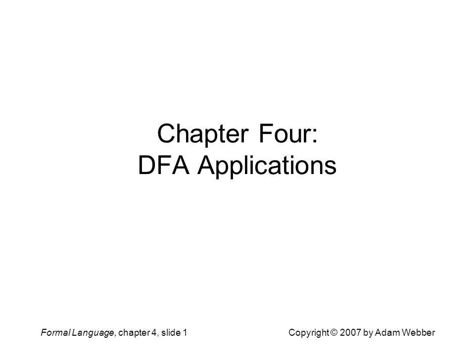 Formal Language, chapter 4, slide 1Copyright © 2007 by Adam Webber Chapter Four: DFA Applications