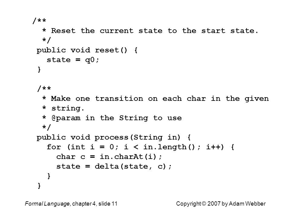 Formal Language, chapter 4, slide 11Copyright © 2007 by Adam Webber /** * Reset the current state to the start state. */ public void reset() { state =