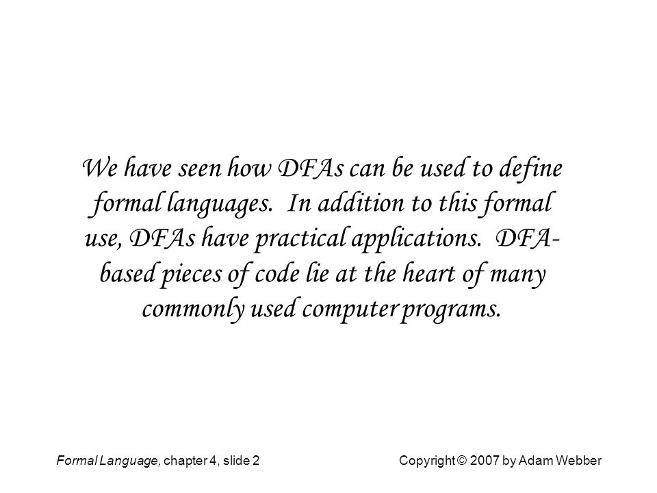 Formal Language, chapter 4, slide 2Copyright © 2007 by Adam Webber We have seen how DFAs can be used to define formal languages. In addition to this f
