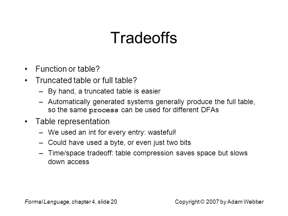 Formal Language, chapter 4, slide 20Copyright © 2007 by Adam Webber Tradeoffs Function or table.