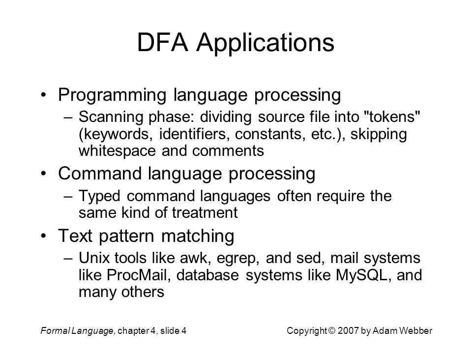 Formal Language, chapter 4, slide 4Copyright © 2007 by Adam Webber DFA Applications Programming language processing –Scanning phase: dividing source file into tokens (keywords, identifiers, constants, etc.), skipping whitespace and comments Command language processing –Typed command languages often require the same kind of treatment Text pattern matching –Unix tools like awk, egrep, and sed, mail systems like ProcMail, database systems like MySQL, and many others