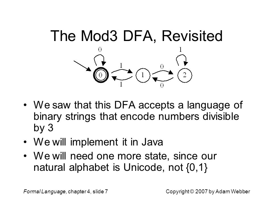 Formal Language, chapter 4, slide 7Copyright © 2007 by Adam Webber The Mod3 DFA, Revisited We saw that this DFA accepts a language of binary strings that encode numbers divisible by 3 We will implement it in Java We will need one more state, since our natural alphabet is Unicode, not {0,1}
