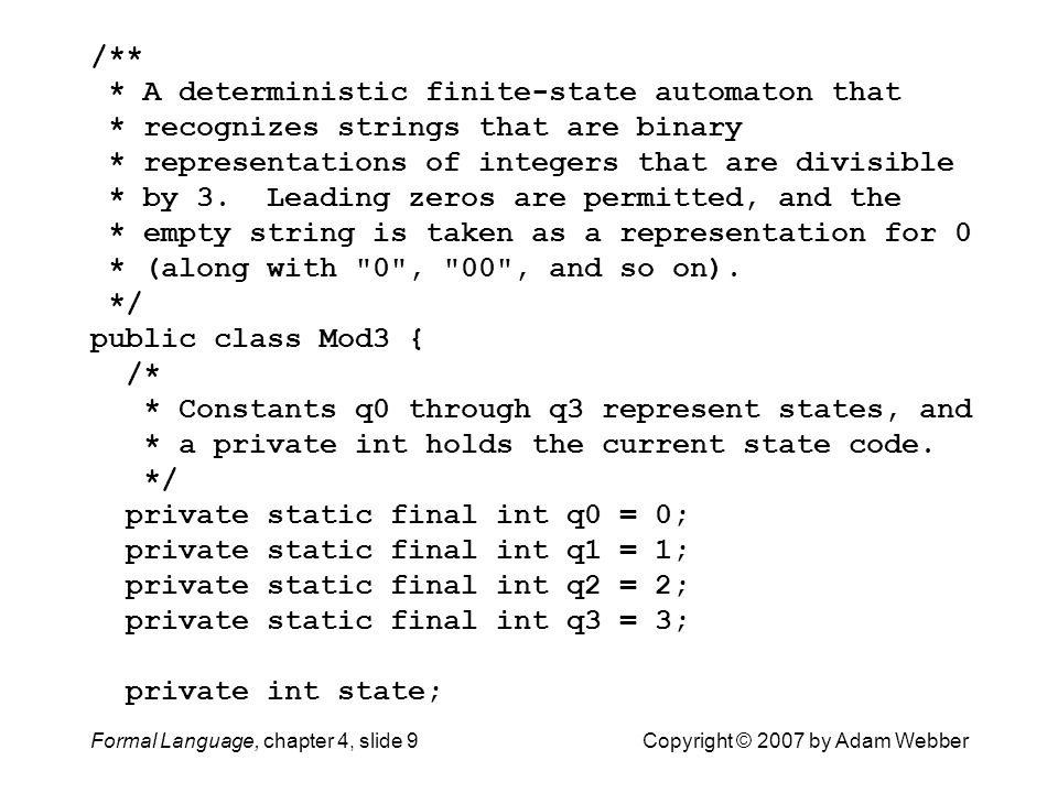 Formal Language, chapter 4, slide 9Copyright © 2007 by Adam Webber /** * A deterministic finite-state automaton that * recognizes strings that are binary * representations of integers that are divisible * by 3.
