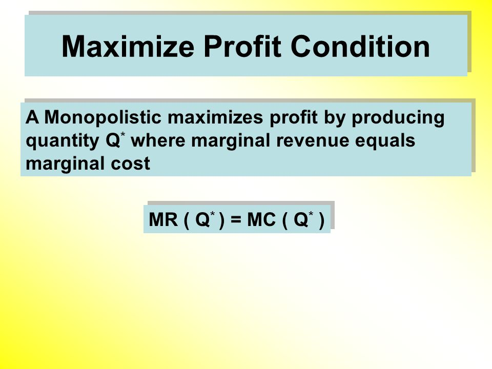 Maximize Profit Condition A Monopolistic maximizes profit by producing quantity Q * where marginal revenue equals marginal cost MR ( Q * ) = MC ( Q * )