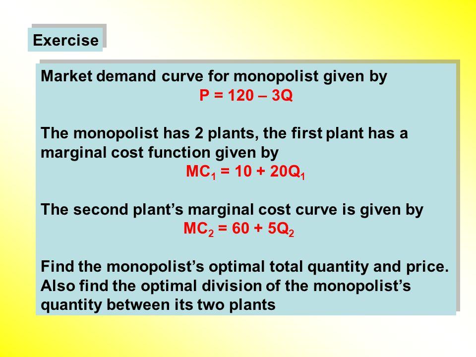 Exercise Market demand curve for monopolist given by P = 120 – 3Q The monopolist has 2 plants, the first plant has a marginal cost function given by MC 1 = 10 + 20Q 1 The second plant's marginal cost curve is given by MC 2 = 60 + 5Q 2 Find the monopolist's optimal total quantity and price.