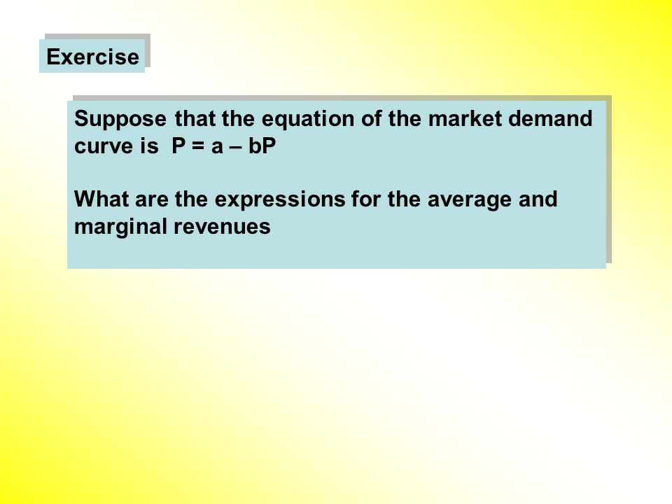 Exercise Suppose that the equation of the market demand curve is P = a – bP What are the expressions for the average and marginal revenues Suppose that the equation of the market demand curve is P = a – bP What are the expressions for the average and marginal revenues