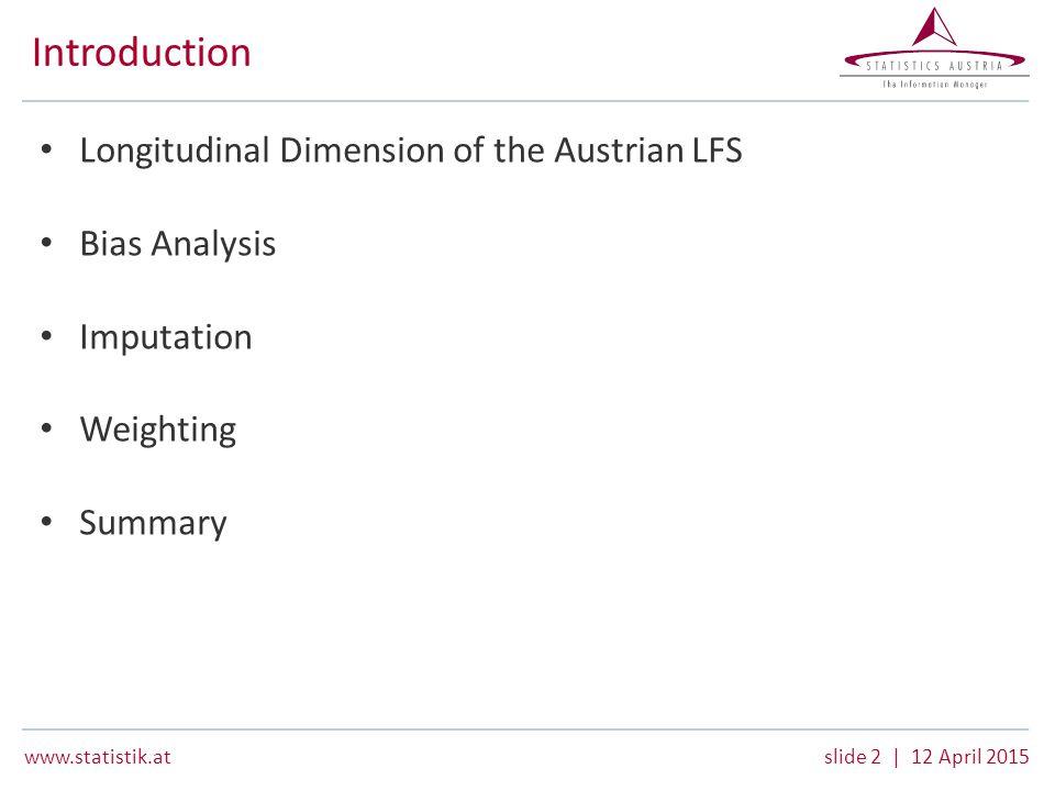 www.statistik.atslide 2 | 12 April 2015 Introduction Longitudinal Dimension of the Austrian LFS Bias Analysis Imputation Weighting Summary