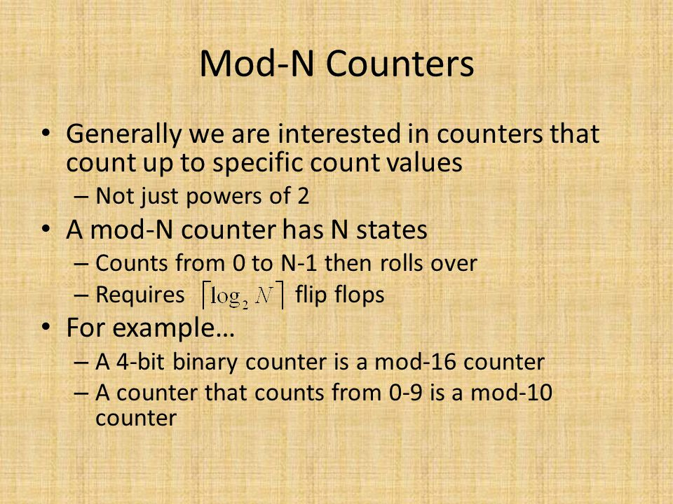 Mod-N Counters Generally we are interested in counters that count up to specific count values – Not just powers of 2 A mod-N counter has N states – Co