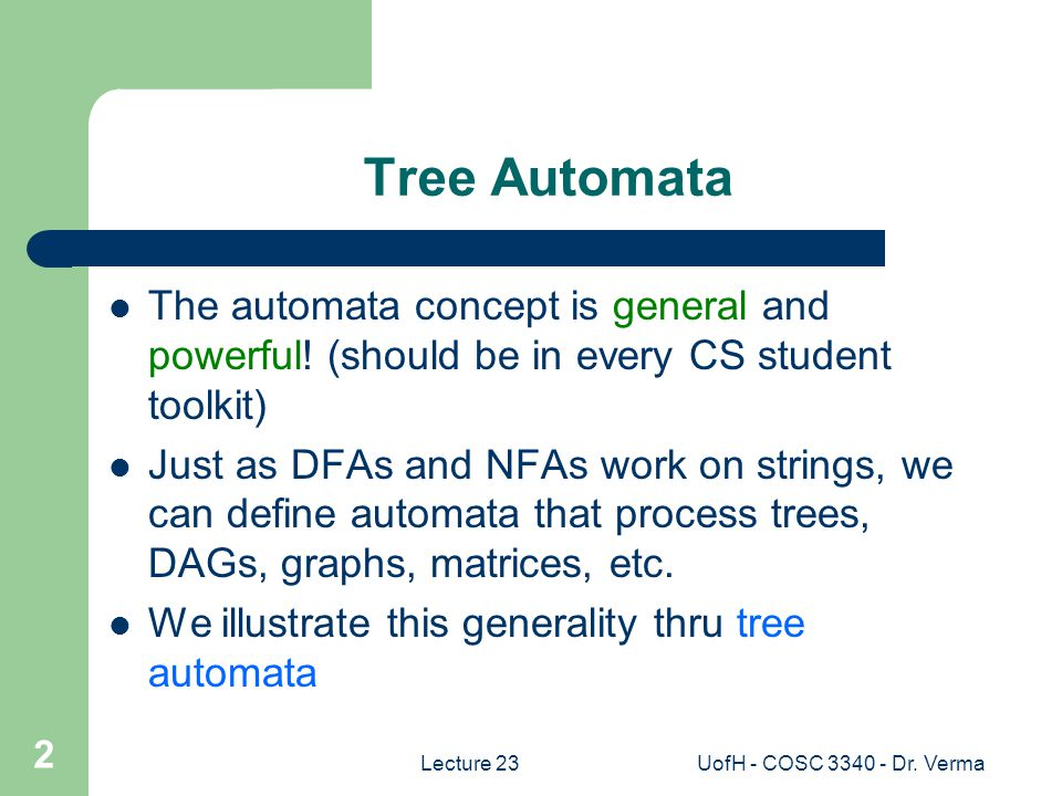UofH - COSC 3340 - Dr. Verma 2 Tree Automata The automata concept is general and powerful.
