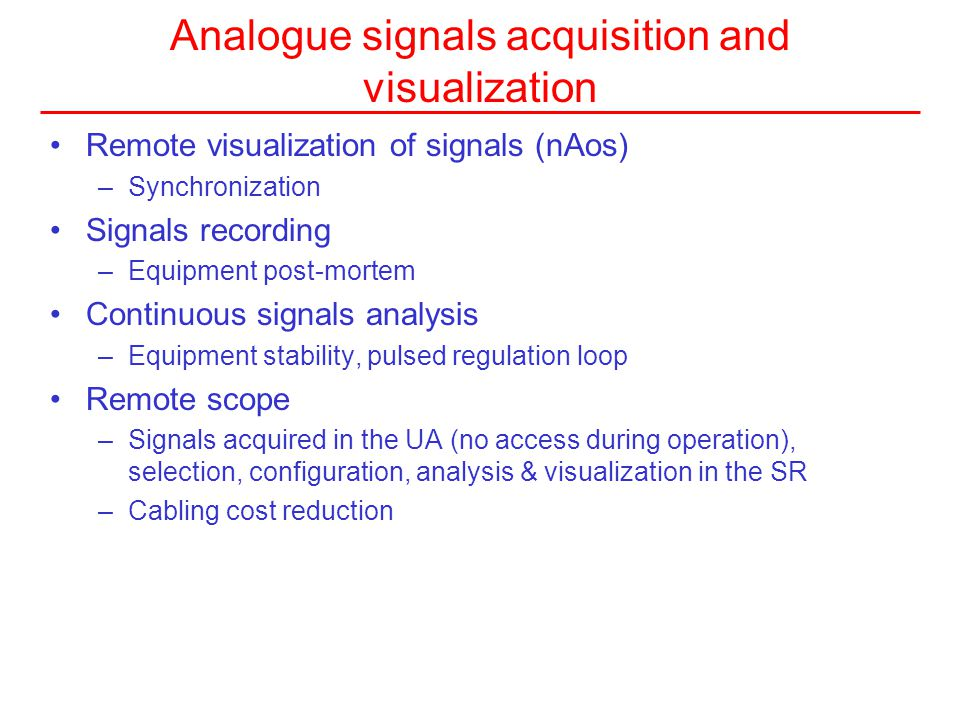 Analogue signals acquisition and visualization Remote visualization of signals (nAos) –Synchronization Signals recording –Equipment post-mortem Continuous signals analysis –Equipment stability, pulsed regulation loop Remote scope –Signals acquired in the UA (no access during operation), selection, configuration, analysis & visualization in the SR –Cabling cost reduction